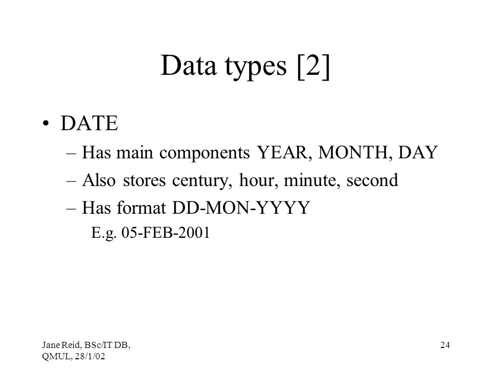 Data types [2] DATE Has main components YEAR, MONTH, DAY